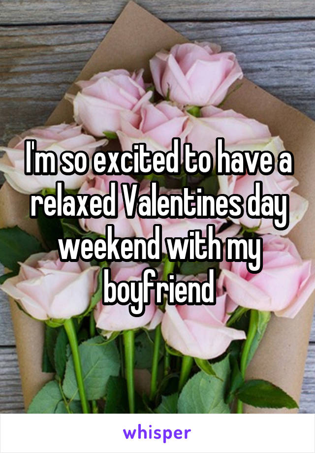 I'm so excited to have a relaxed Valentines day weekend with my boyfriend