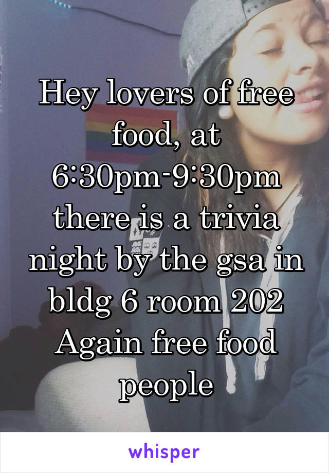 Hey lovers of free food, at 6:30pm-9:30pm there is a trivia night by the gsa in bldg 6 room 202 Again free food people