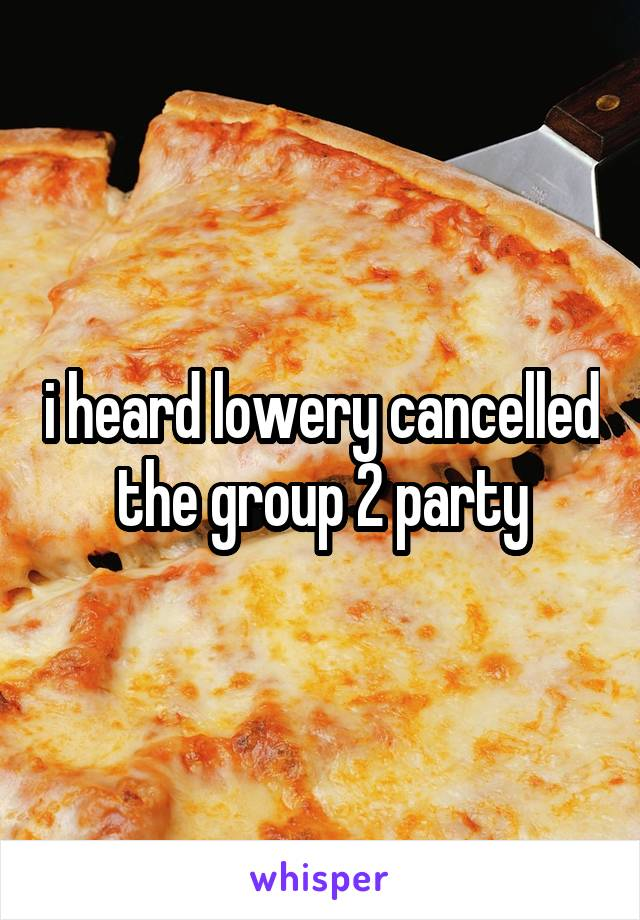 i heard lowery cancelled the group 2 party