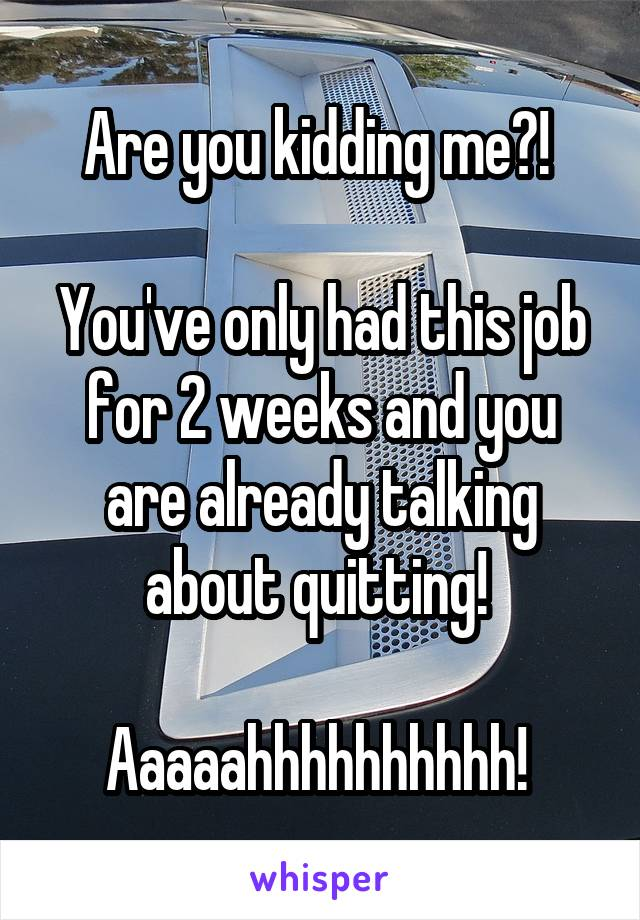 Are you kidding me?!   You've only had this job for 2 weeks and you are already talking about quitting!   Aaaaahhhhhhhhhh!