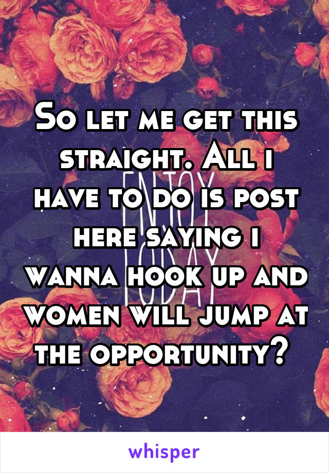 So let me get this straight. All i have to do is post here saying i wanna hook up and women will jump at the opportunity?