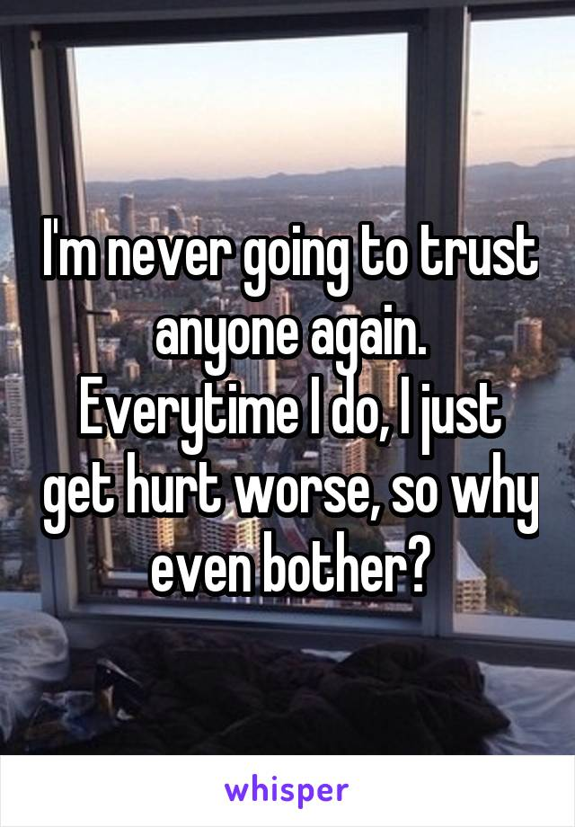 I'm never going to trust anyone again. Everytime I do, I just get hurt worse, so why even bother?