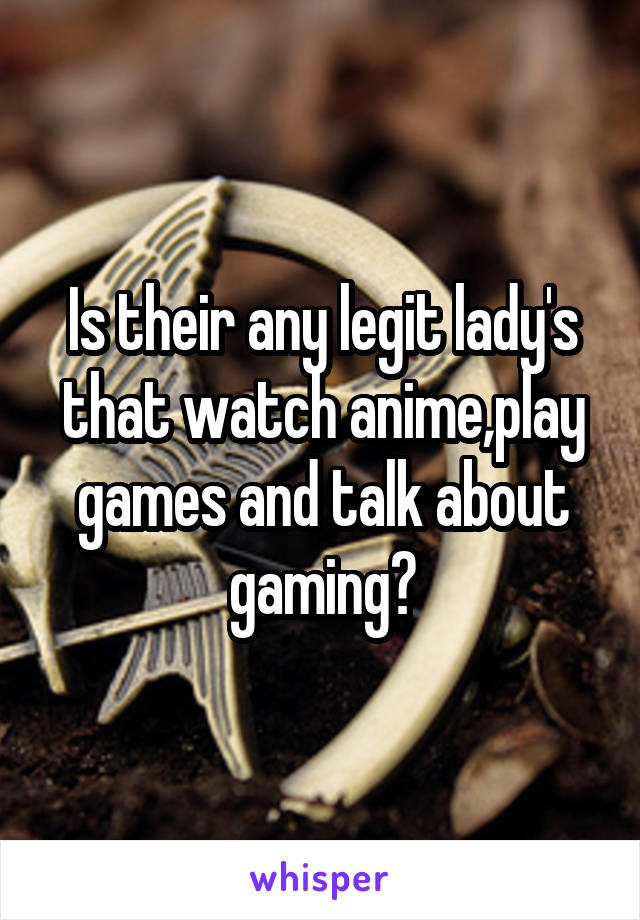 Is their any legit lady's that watch anime,play games and talk about gaming?