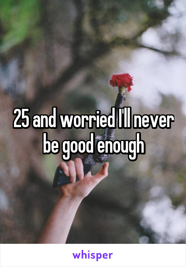 25 and worried I'll never be good enough
