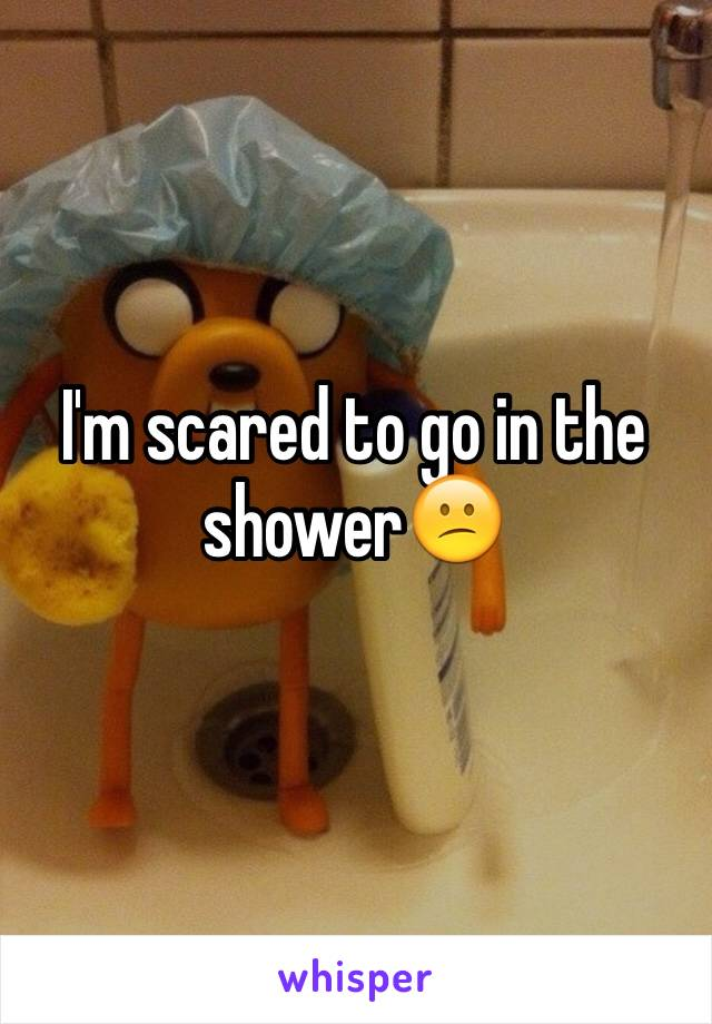I'm scared to go in the shower😕