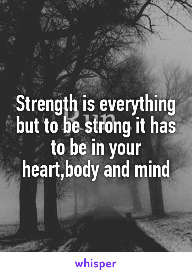 Strength is everything but to be strong it has to be in your heart,body and mind
