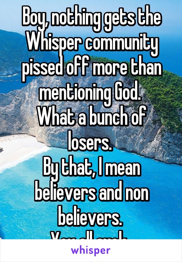 Boy, nothing gets the Whisper community pissed off more than mentioning God.  What a bunch of losers.  By that, I mean believers and non believers.  You all suck.