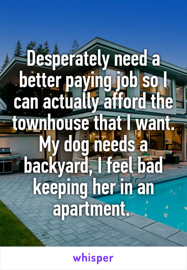 Desperately need a better paying job so I can actually afford the townhouse that I want. My dog needs a backyard, I feel bad keeping her in an apartment.