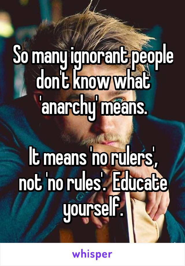 So many ignorant people don't know what 'anarchy' means.  It means 'no rulers', not 'no rules'.  Educate yourself.