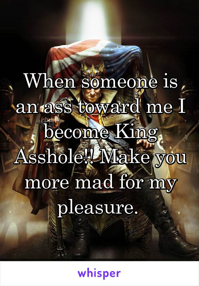 When someone is an ass toward me I become King Asshole!! Make you more mad for my pleasure.