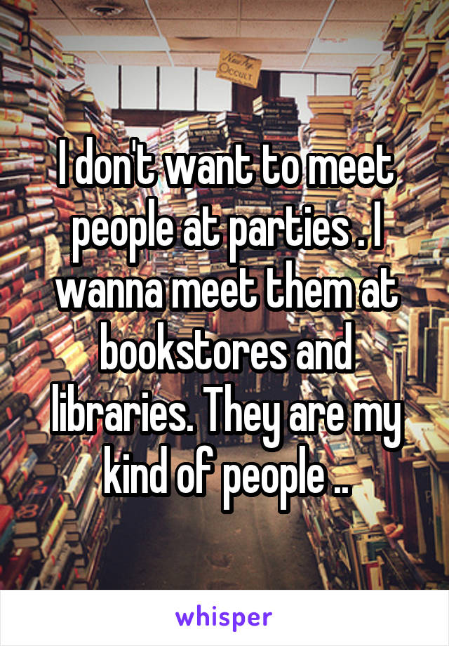 I don't want to meet people at parties . I wanna meet them at bookstores and libraries. They are my kind of people ..