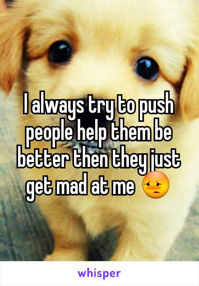 I always try to push people help them be better then they just get mad at me 😳