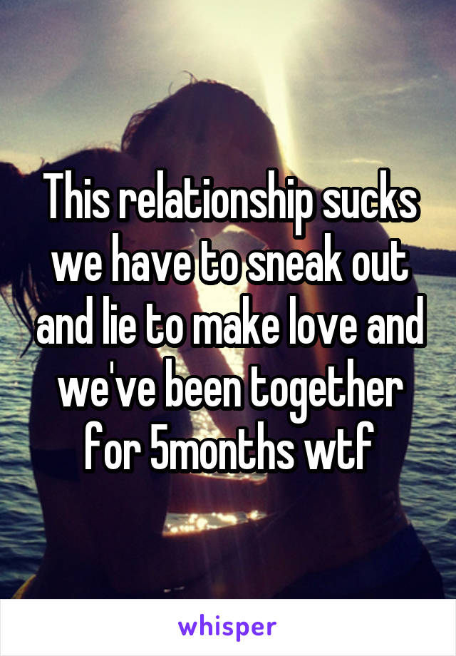 This relationship sucks we have to sneak out and lie to make love and we've been together for 5months wtf