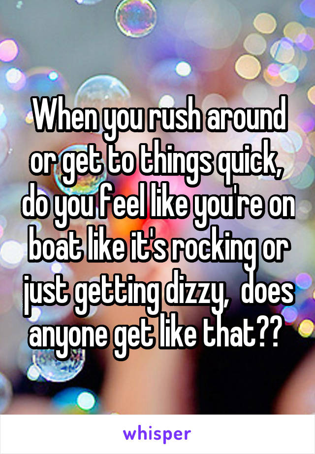 When you rush around or get to things quick,  do you feel like you're on boat like it's rocking or just getting dizzy,  does anyone get like that??