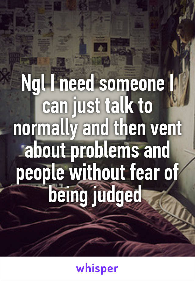 Ngl I need someone I can just talk to normally and then vent about problems and people without fear of being judged