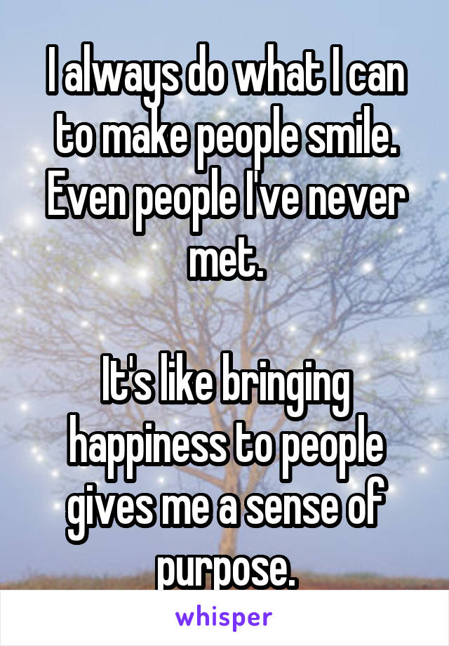 I always do what I can to make people smile. Even people I've never met.  It's like bringing happiness to people gives me a sense of purpose.