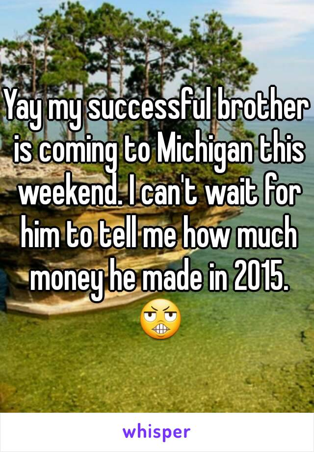 Yay my successful brother is coming to Michigan this weekend. I can't wait for him to tell me how much money he made in 2015. 😬