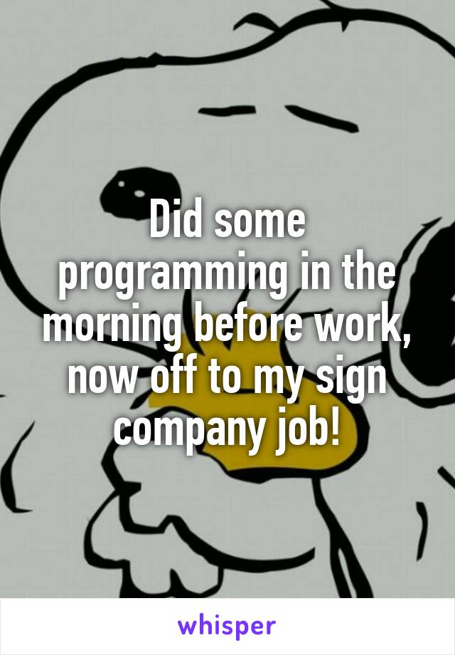 Did some programming in the morning before work, now off to my sign company job!