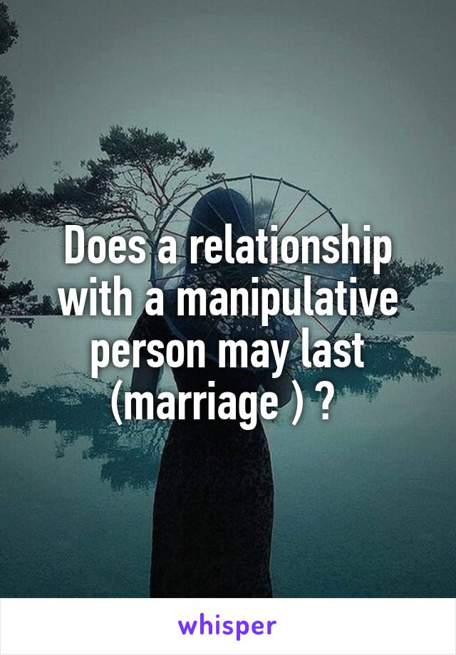 Does a relationship with a manipulative person may last (marriage ) ?