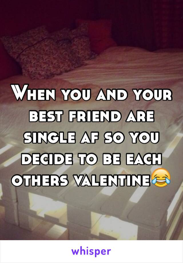 When you and your best friend are single af so you decide to be each others valentine😂