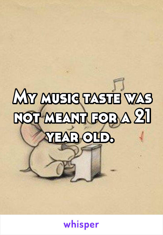 My music taste was not meant for a 21 year old.