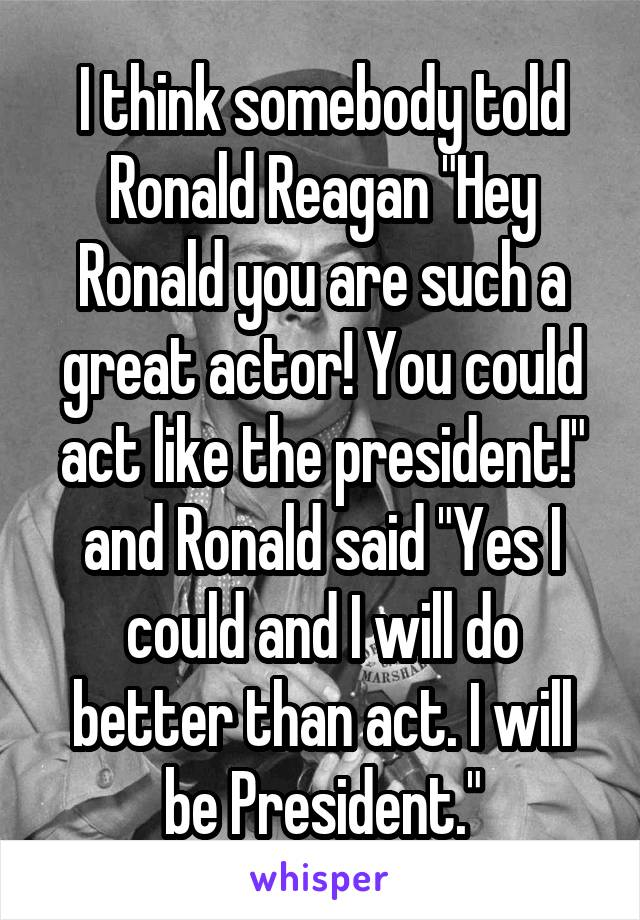 """I think somebody told Ronald Reagan """"Hey Ronald you are such a great actor! You could act like the president!"""" and Ronald said """"Yes I could and I will do better than act. I will be President."""""""