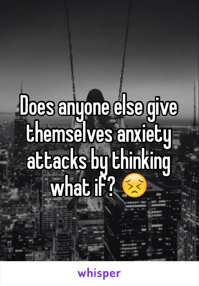 Does anyone else give themselves anxiety attacks by thinking what if? 😣