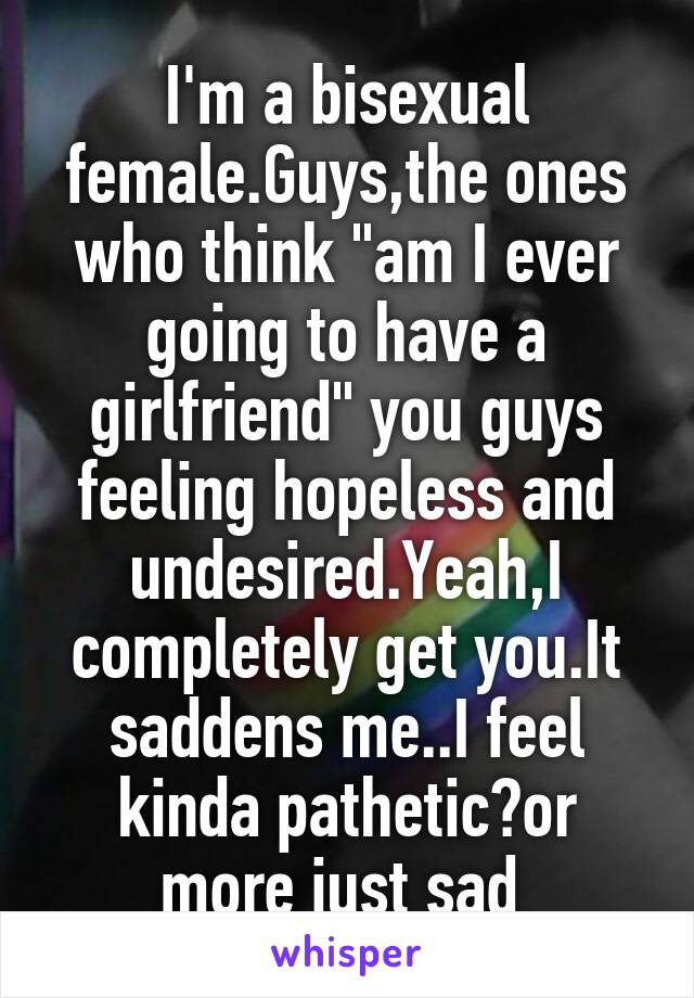 """I'm a bisexual female.Guys,the ones who think """"am I ever going to have a girlfriend"""" you guys feeling hopeless and undesired.Yeah,I completely get you.It saddens me..I feel kinda pathetic?or more just sad"""