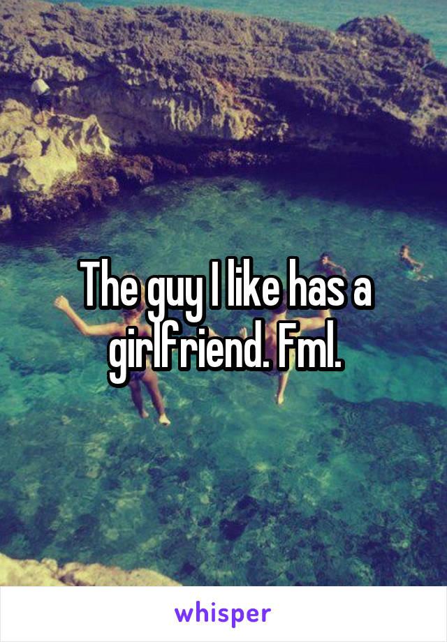 The guy I like has a girlfriend. Fml.