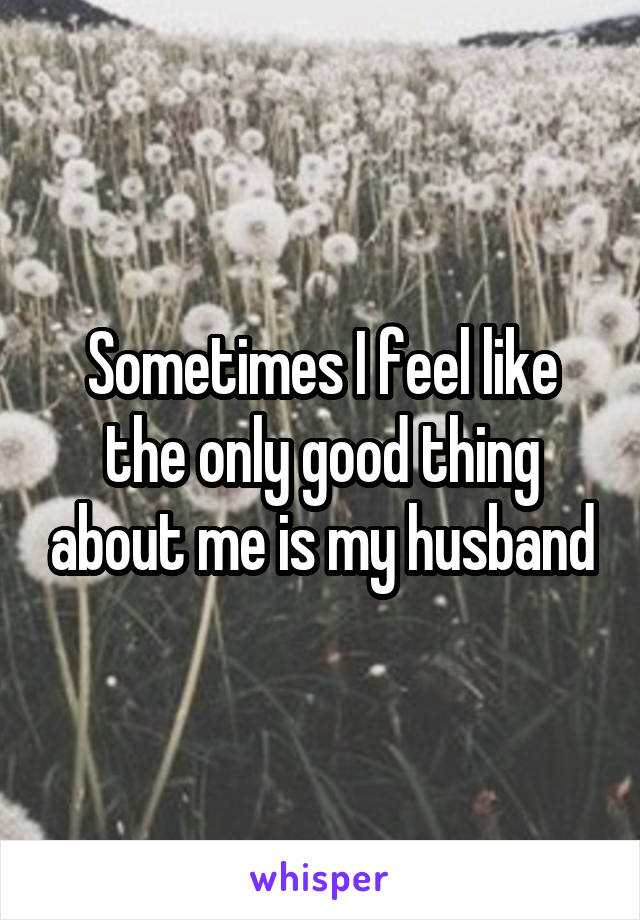 Sometimes I feel like the only good thing about me is my husband