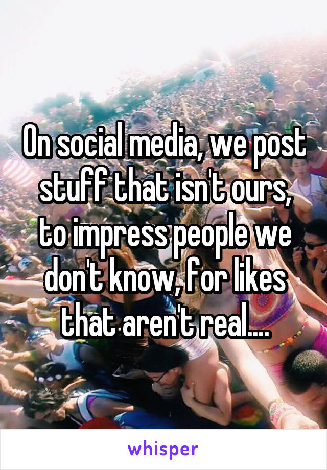 On social media, we post stuff that isn't ours, to impress people we don't know, for likes that aren't real....