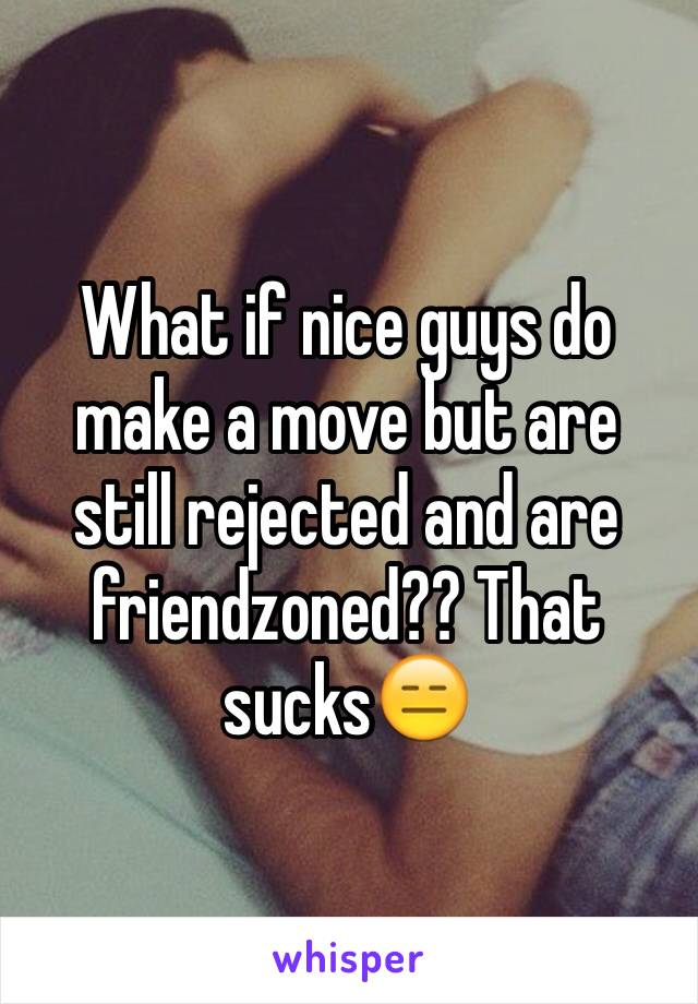 What if nice guys do make a move but are still rejected and are friendzoned?? That sucks😑