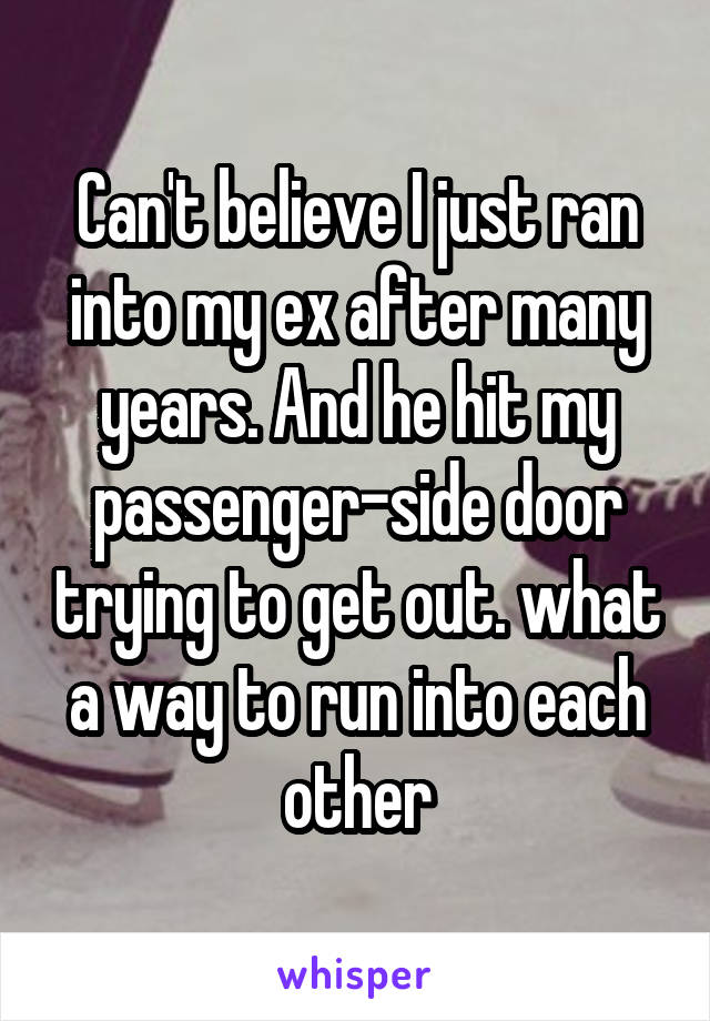 Can't believe I just ran into my ex after many years. And he hit my passenger-side door trying to get out. what a way to run into each other