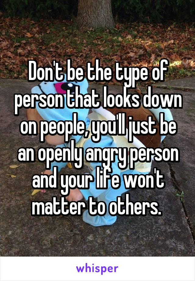 Don't be the type of person that looks down on people, you'll just be an openly angry person and your life won't matter to others.