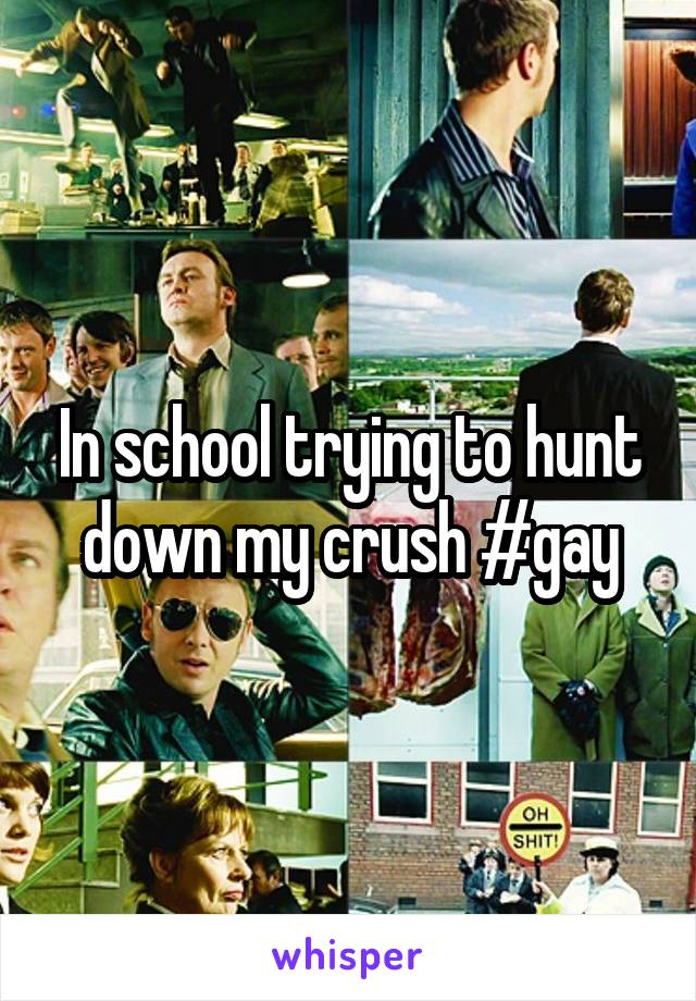 In school trying to hunt down my crush #gay
