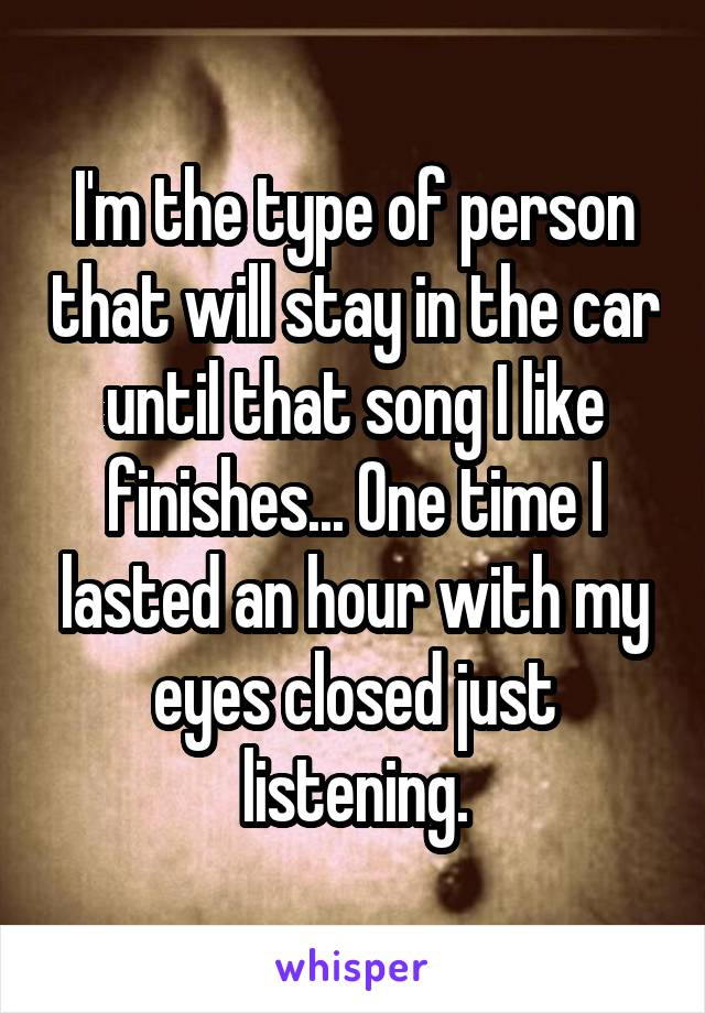 I'm the type of person that will stay in the car until that song I like finishes... One time I lasted an hour with my eyes closed just listening.
