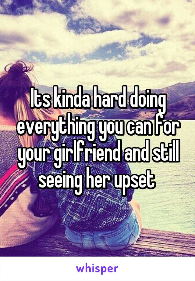 Its kinda hard doing everything you can for your girlfriend and still seeing her upset