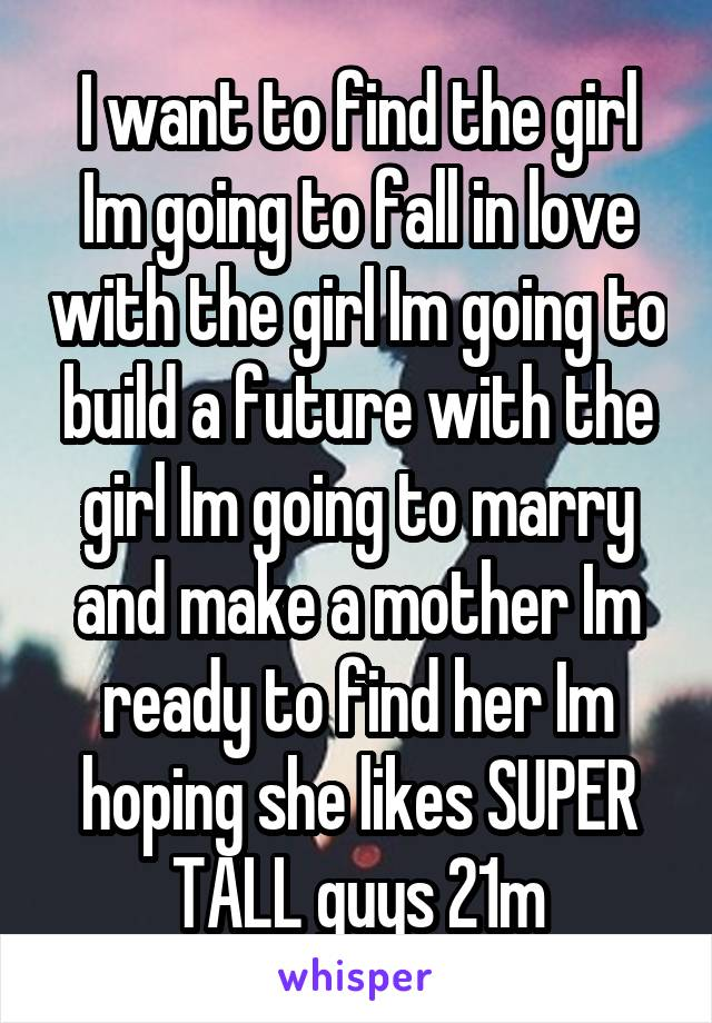 I want to find the girl Im going to fall in love with the girl Im going to build a future with the girl Im going to marry and make a mother Im ready to find her Im hoping she likes SUPER TALL guys 21m