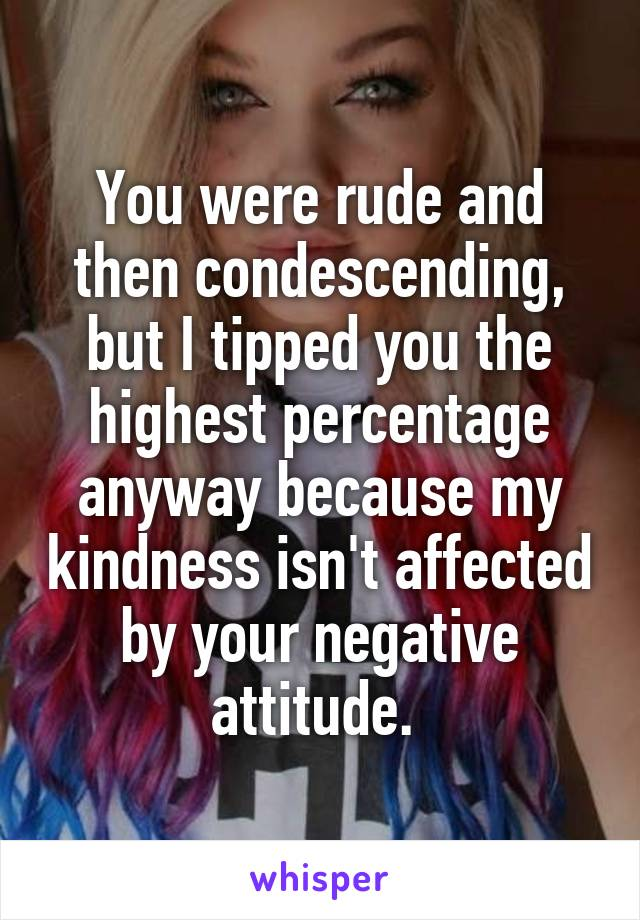 You were rude and then condescending, but I tipped you the highest percentage anyway because my kindness isn't affected by your negative attitude.