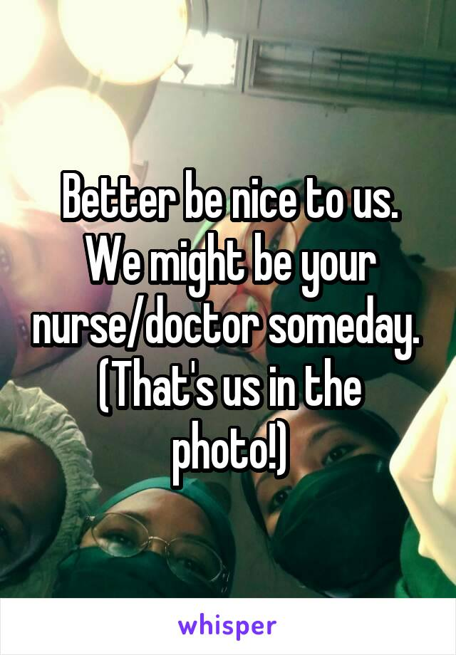 Better be nice to us. We might be your nurse/doctor someday.  (That's us in the photo!)