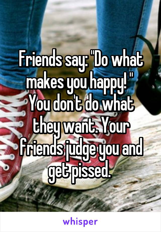 "Friends say: ""Do what makes you happy! ""  You don't do what they want. Your friends judge you and get pissed."