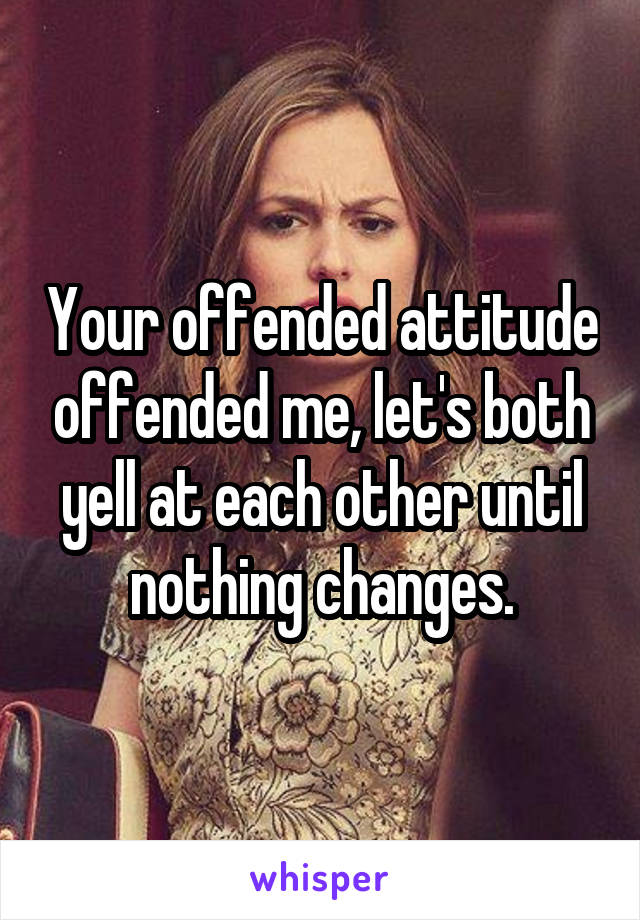 Your offended attitude offended me, let's both yell at each other until nothing changes.