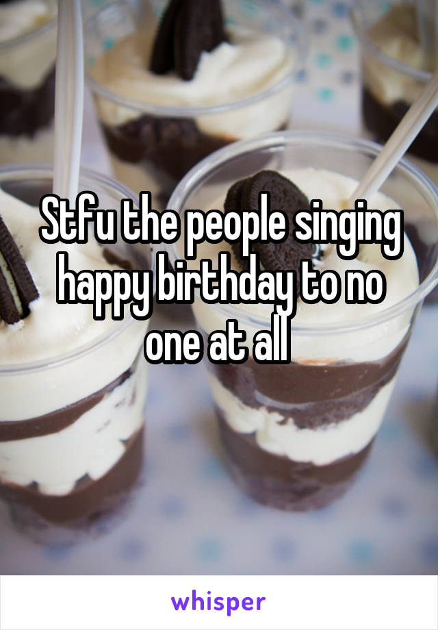 Stfu the people singing happy birthday to no one at all