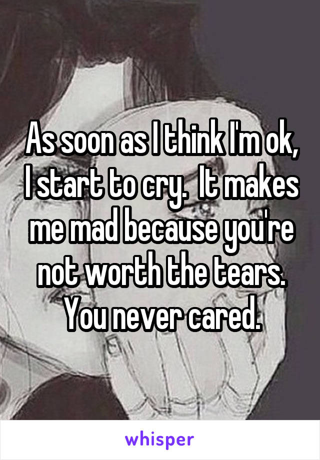 As soon as I think I'm ok, I start to cry.  It makes me mad because you're not worth the tears. You never cared.