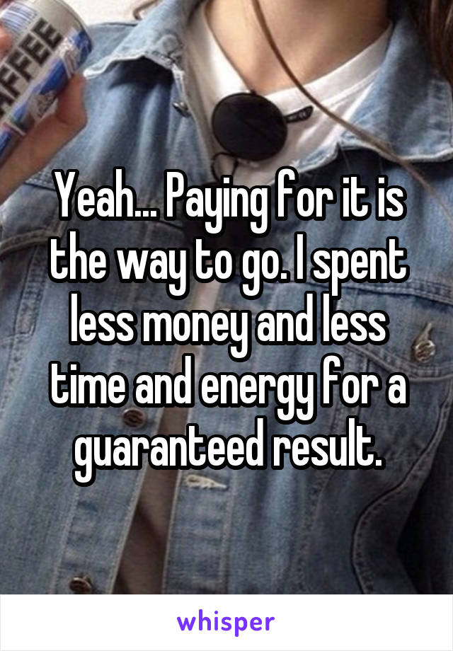Yeah... Paying for it is the way to go. I spent less money and less time and energy for a guaranteed result.