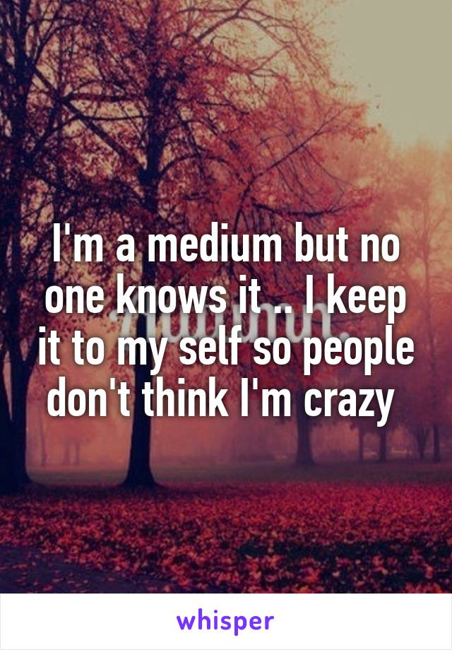 I'm a medium but no one knows it .. I keep it to my self so people don't think I'm crazy