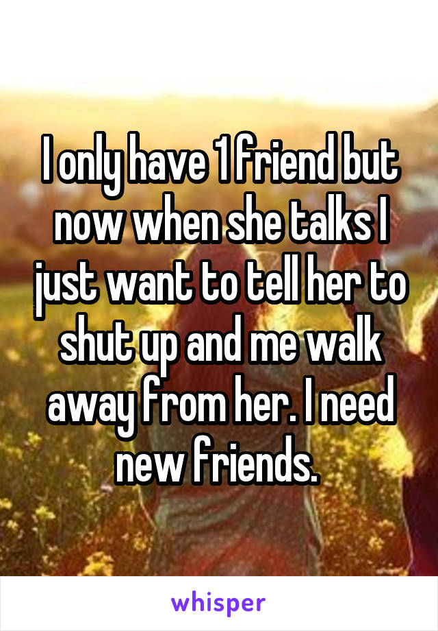 I only have 1 friend but now when she talks I just want to tell her to shut up and me walk away from her. I need new friends.