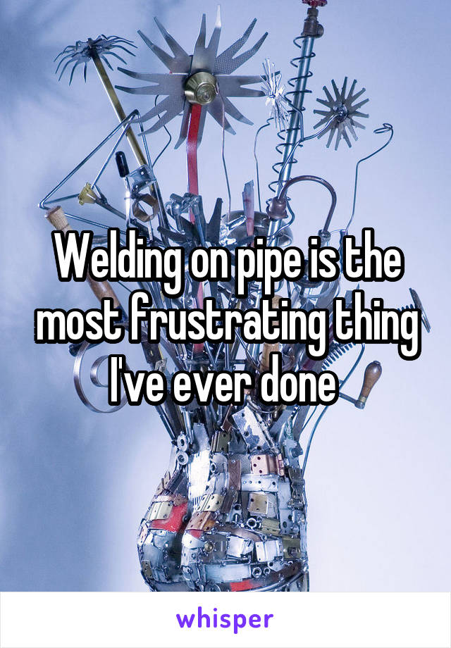 Welding on pipe is the most frustrating thing I've ever done