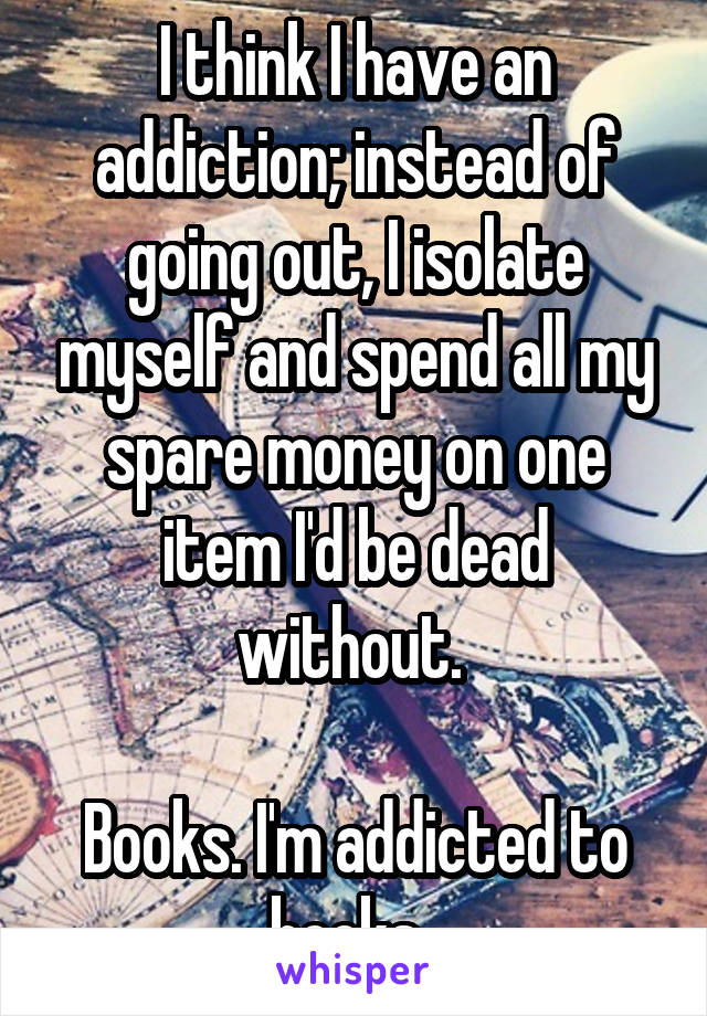 I think I have an addiction; instead of going out, I isolate myself and spend all my spare money on one item I'd be dead without.   Books. I'm addicted to books.