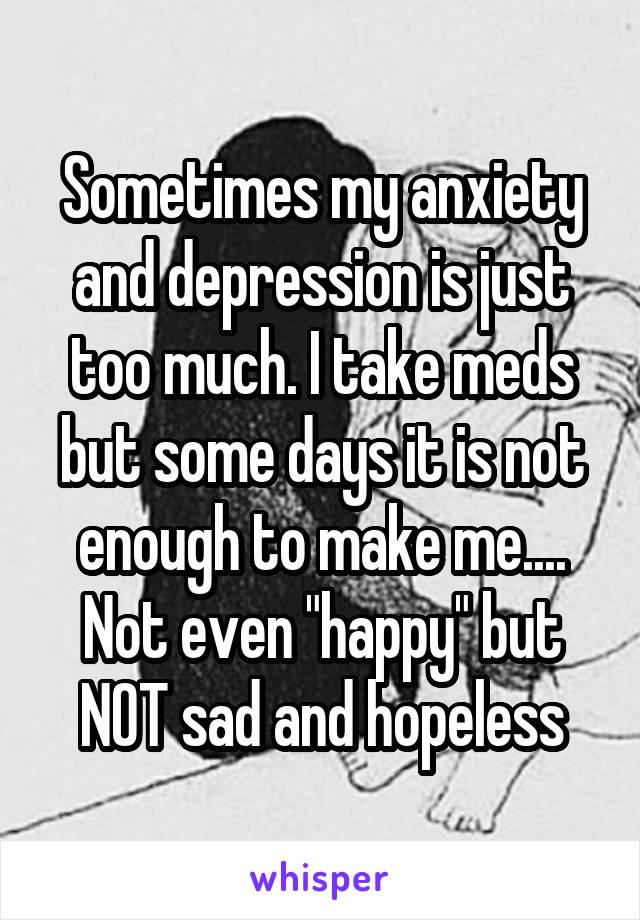 "Sometimes my anxiety and depression is just too much. I take meds but some days it is not enough to make me.... Not even ""happy"" but NOT sad and hopeless"